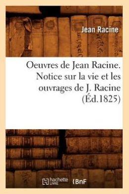 Oeuvres de Jean Racine. Notice Sur La Vie Et Les Ouvrages de J. Racine (Ed.1825)
