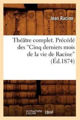 Theatre Complet. Precede Des Cinq Derniers Mois de La Vie de Racine (Ed.1874)