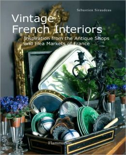 Vintage French Interiors: Inspiration from the Antique Shops and Flea Markets of France