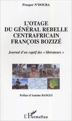 L'otage du général rebelle centrafricain François Bozizé: Journal d'un captif des