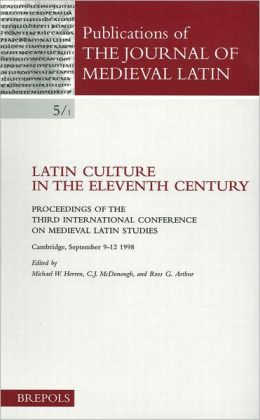 Latin Culture in the Eleventh Century: Proceedings of the Third International Conference on Medieval Latin Studies Cambridge, 9-12 September 1998