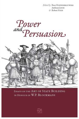 Power and Persuasion: Essays on the Art of State Building in Honour of W.P. Blockmans