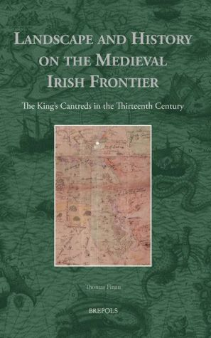 Landscape and History on the Medieval Irish Frontier: The King's Cantreds in the Thirteenth Century