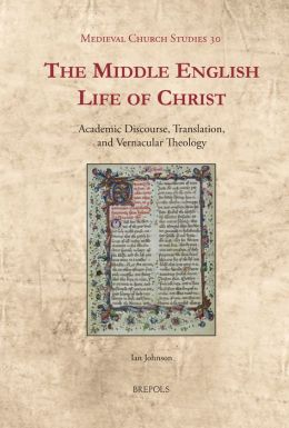 The Middle English Life of Christ: Academic Discourse, Translation, and Vernacular Theology