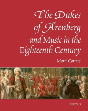 The Dukes of Arenberg and Music in the Eighteenth Century. The Story of a Music Collection: The Story of a Music Collection