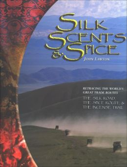 Silk Scents and Spice: Tracing the World's Great Trade Routes: the Silk Road, the Spice Route, the Incense Trail
