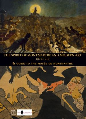 The Spirit of Montmartre and Modern Art, 1875-1910: Guide to the Musee de Montmartre