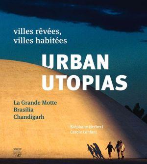 Urban Utopias. La Grande Motte - Brasilia - Chandigarh: Villes revees, villes habitees