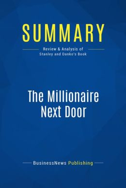 Summary: The Millionaire Next Door - Thomas J. Stanley and William D. Danko: The Surprising Secrets of America's Wealth