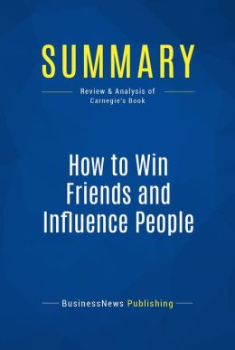 Summary: How to win friends and influence people - Dale Carnegie: The All-Time Classic Manual Of People Skills