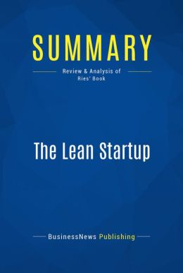Summary: The Lean Startup - Eric Ries: How Today's Entrepreneurs Use Continuous Innovation to Create Radically Successful Businesses