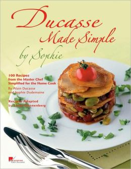 Ducasse Made Simple: 100 Recipes from the Master Chef Simplified for the Home Cook