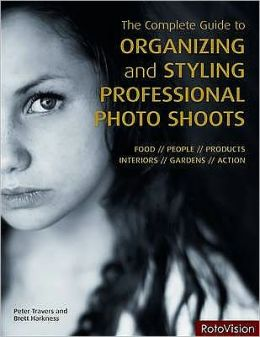 The Complete Guide to Organizing and Styling Professional Photo Shoots. Peter Travers, Brett Harkness