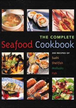 The Seafood Cookbook: 200 Recipes for Sushi, Shellfish, Mollusks and Fish