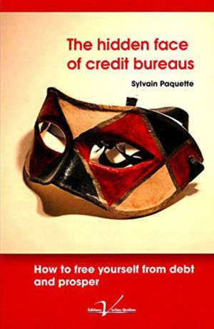 The Hidden Face of Credit Bureaus: How To Free Yourself From Debt And Prosper