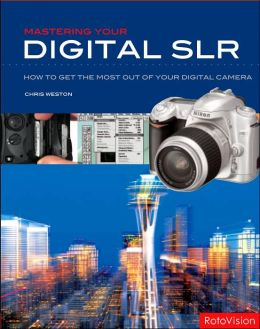 Mastering Your Digital SLR: How to Get the Most Out of Your Digital SLR