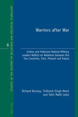 Warriors after War: Indian and Pakistani Retired Military Leaders Reflect on Relations Between the Two Countries, Past, Present and Future