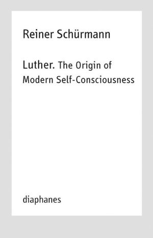 Luther. The Origin of Modern Self-Consciousness: Reiner Schurmann Lecture Notes