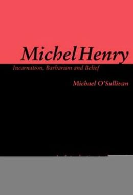 Michel Henry: Incarnation, Barbarism, and Belief: An Introduction to the Work of Michel Henry
