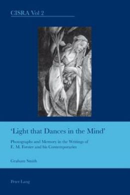 Light That Dances in the Mind : Photographs and Memory in the Writings of E.M. Forster and His Contemporaries