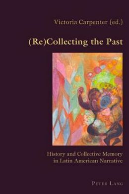 (Re)collecting the Past: History and Collective Memory in Latin American Narrative