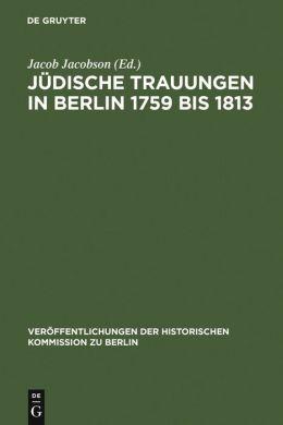 Judische Trauungen in Berlin 1759 BIS 1813,Mit Erganzungen Fur Die Jahre 1723-1759