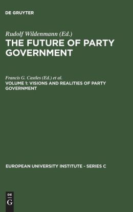 The Future of Party Government: Visions and Realities of Party Government
