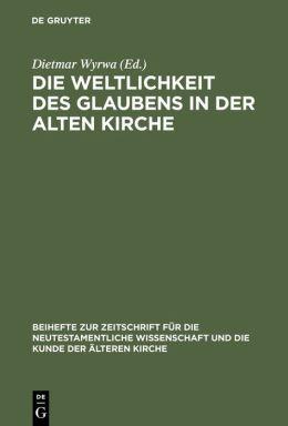 Die Weltlichkeit des Glaubens in der Alten Kirche: Festschrift Fuer Ulrich Wickert Zum Siebzigsten Geburtstag