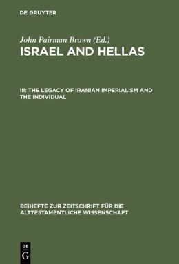 Israel and Hellas III: The Legacy of Iranian Imperialism and the Individual with Cumulative Indexes to Vols I-III