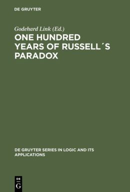 One Hundred Years of Russell's Paradox: Mathematics, Logic, Philosophy (De Gruyter Series in Logic and Its Applications #6)