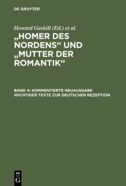Homer DES Nordens Mutter Der Romantik: Kommentierte Neuausgabe Wichtiger Texte Zur Deutschen Rezeption