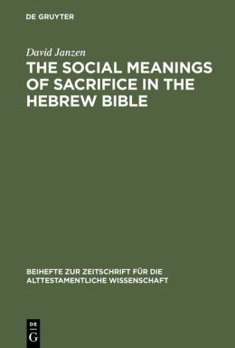 The Social Meanings of Sacrifice in the Hebrew Bible: A Study of Four Writings