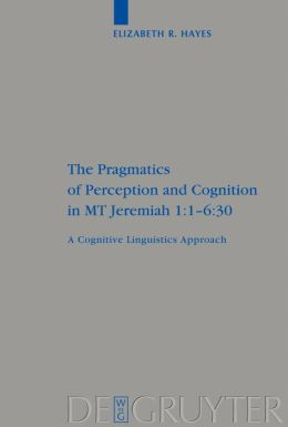 Pragmatics of Perception and Cognition in MT Jeremiah 1.1-6.30: A Cognitive Linguistics Approach