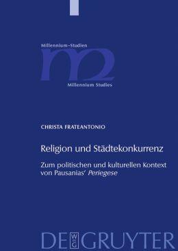 Religion Und Stadtekonkurrenz : Zum Politischen Und Kulturellen Kontext Von Pausanias' Periegese