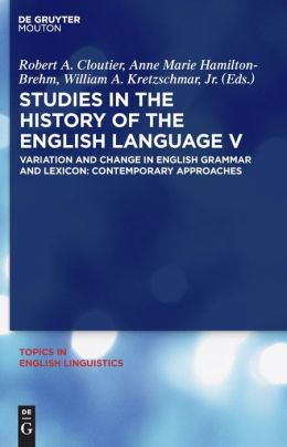 Studies in the History of the English Language V: Variation and Change in English Grammar and Lexicon: Contemporary Approaches