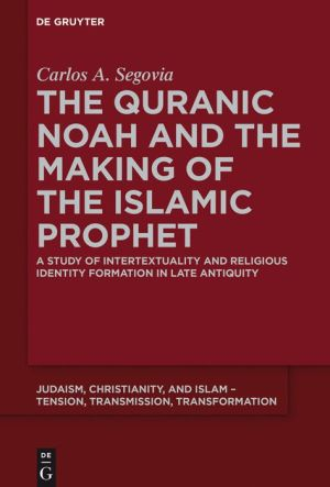 The Quranic Noah and the Making of the Islamic Prophet: A Study of Intertextuality and Religious Identity Formation in Late Antiquity