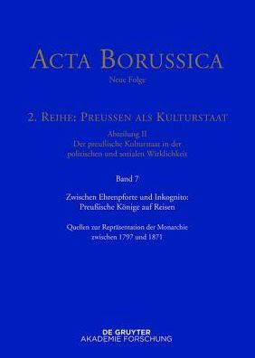 Zwischen Ehrenpforte Und Inkognito: Preussische Konige Auf Reisen: Quellen Zur Reprasentation Der Monarchie Zwischen 1797 Und 1871