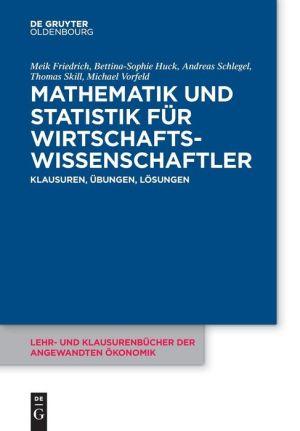 Mathematik Und Statistik Fur Wirtschaftswissenschaftler: Klausuren, Ubungen Und Losungen