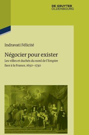 Negocier Pour Exister: Les Villes Et Duches Du Nord de L Empire Face a la France 1650 1730