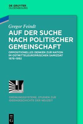 Auf Der Suche Nach Politischer Gemeinschaft: Oppositionelles Denken Zur Nation Im Ostmitteleuropaischen Samizdat 1976-1992