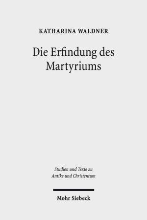 Die Erfindung des Martyriums: Wahrheit, Recht und religiose Identitat in Hellenismus und Kaiserzeit