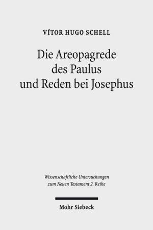 Die Areopagrede des Paulus und Reden bei Josephus: Eine vergleichende Studie zu Apg 17 und dem historiographischen Werk des Josephus
