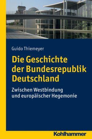 Die Geschichte der Bundesrepublik Deutschland: Zwischen Westbindung und europaischer Hegemonie