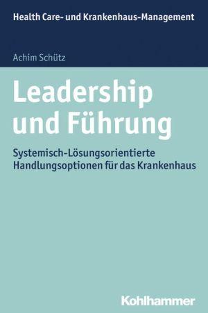 Leadership und Fuhrung: Systemisch-losungsorientierte Handlungsoptionen fur das Krankenhaus