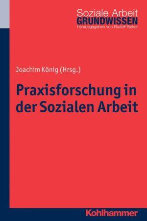 Praxisforschung in der Sozialen Arbeit: Ein Lehr- und Arbeitsbuch