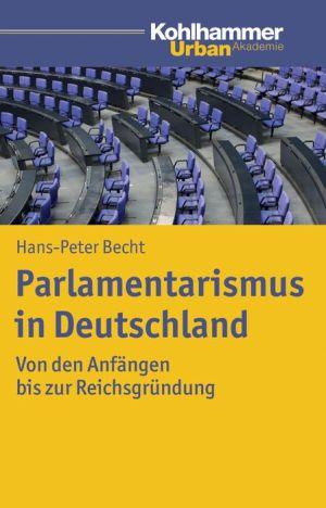 Parlamentarismus in Deutschland: Von den Anfangen bis zur Reichsgrundung