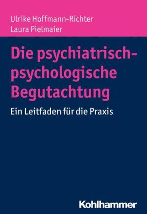Die psychiatrisch-psychologische Begutachtung: Ein Leitfaden fur die Praxis