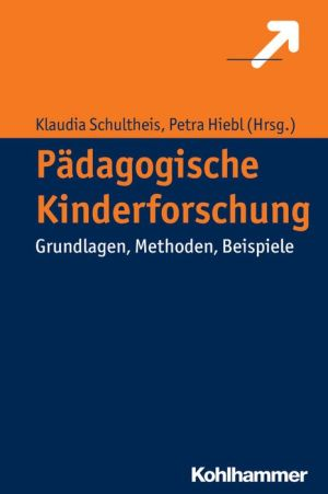Padagogische Kinderforschung: Lernen, Erziehen und Unterrichten aus der Perspektive der Kinder