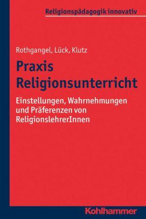 Praxis Religionsunterricht: Einstellungen, Wahrnehmungen und Praferenzen von ReligionslehrerInnen