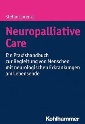 Neuropalliative Care: Ein Praxishandbuch zur Begleitung von Menschen mit neurologischen Erkrankungen am Lebensende